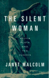 The Silent Woman: Sylvia Plath and Ted Hughes - Janet Malcolm