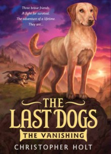 The Last Dogs: The Vanishing - Christopher Holt,Greg Call,Jeff Sampson