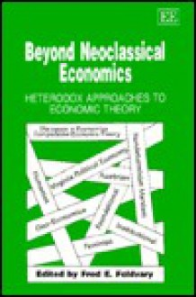 Beyond Neoclassical Economics: Heterodox Approaches To Economic Theory - Fred E. Foldvary