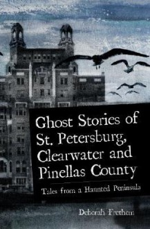 Ghost Stories of St. Petersburg, Clearwater and Pinellas County: Tales from a Haunted Peninsula - Deborah Frethem