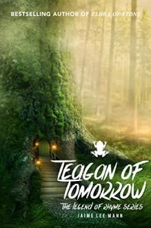 Teagan of Tomorrow: The Legend of Rhyme Series (Volume 1, Book 3) - Jaime Lee Mann