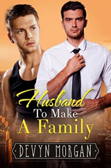 Husband To Make A Family: A Marriage of Convenience Gay Romance - Devyn Morgan