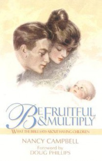 Be Fruitful and Multiply: What the Bible Says about Having Children - Nancy Campbell, Douglas W. Phillips