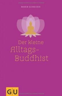 Der kleine Alltagsbuddhist - Maren Schneider