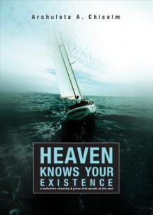 Heaven Knows Your Existence: A Collection of Poetry & Prose That Speaks to the Soul - Archuleta A. Chisolm