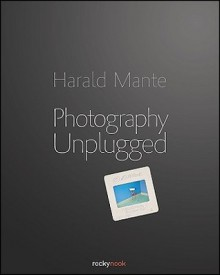Photography Unplugged - Harald Mante