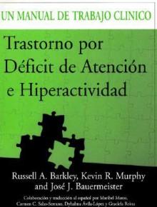 Trastorno por Déficit de Atención e Hiperactividad: Un Manual de Trabajo Clinico - Russell A. Barkley, Kevin R. Murphy, José J. Bauermeister