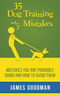 35 Dog Training Mistakes: Mistakes You Are Probably Doing and How to Avoid Them - James Goodman