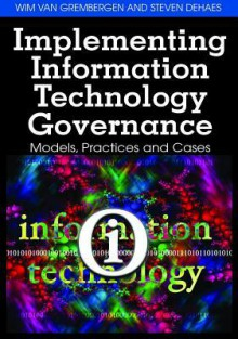 Implementing Information Technology Governance: Models, Practices, and Cases - Wim Van Grembergen, Van Grembergen, Steven De Haes