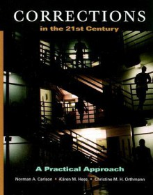 Corrections in the 21st Century: A Practical Approach - Norman A. Carlson, Kären M. Hess