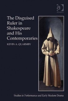 The Disguised Ruler in Shakespeare and his Contemporaries (Studies in Performance and Early Modern Drama) - Kevin A. Quarmby