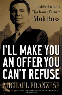 I'll Make You an Offer You Can't Refuse: Insider Business Tips from a Former Mob Boss - Michael Franzese