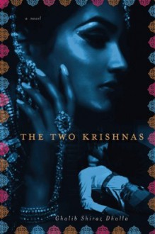 The Two Krishnas: A Novel - Ghalib Shiraz Dhalla