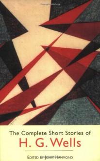 The Complete Short Stories - H.G. Wells, John S. Hammond, John Hammond