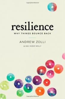 Resilience: The Science of Why Things Bounce Back - Andrew Zolli, Ann Marie Healy