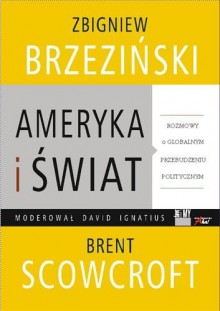 Ameryka i Świat - rozmowy o globalnym przebuszeniu politycznym - Zbigniew Brzeziński, Brent Scowcroft