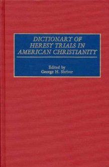 Dictionary of Heresy Trials in American Christianity - George H. Shriver
