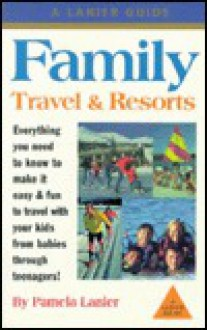 Family Travel & Resorts: The Complete Guide - Pamela Lanier