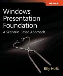 Windows® Presentation Foundation: A Scenario-Based Approach: A Scenario-Based Approach - Billy Hollis