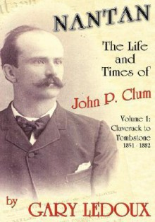 Nantan - The Life and Times of John P. Clum: Volume 1: Claverack to Tombstone 1851-1882 - Gary Ledoux