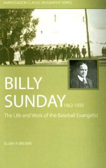 Billy Sunday: The Life and Work of the Baseball Evangelist (Ambassador Classic Biography Series) - Elijah P. Brown