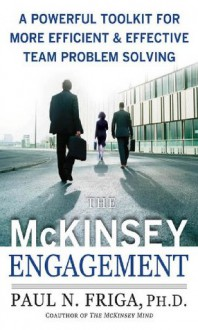 The McKinsey Engagement : A Powerful Toolkit For More Efficient and Effective Team Problem Solving - Paul N. Friga