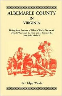 Albemarle County in Virginia, Giving Some Account of What It Was by Nature, of What It Was Made by Man, and of Some of the Men Who Made It - Edgar Woods