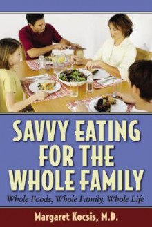 Savvy Eating for the Whole Family: Whole Foods, Whole Family, Whole Life - Margaret Kocsis
