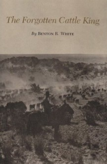 The Forgotten Cattle King (Centennial Series of the Association of Former Students, Texas A&M University) - Benton R. White
