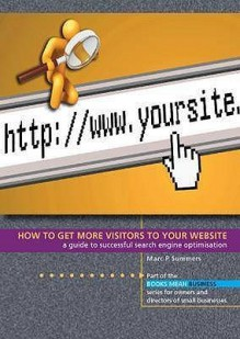 How To Get More Visitors To Your Website: A Guide To Successful Search Engine Optimisation (Books Mean Business) - Marc P. Summers