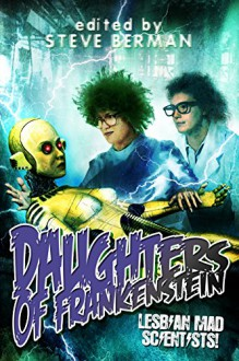 Daughters of Frankenstein: Lesbian Mad Scientists - Sean Eads,Gemma Files,Amy Griswold,Claire Humphrey,Aynjel Kaye,Melissa Scott,Steve Berman
