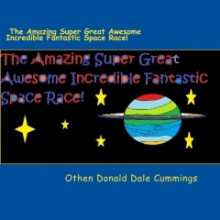 The Amazing Super Great Awesome Incredible Fantastic Space Race! - Othen Donald Dale Cummings