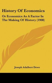 History of Economics: Or Economics as a Factor in the Making of History (1908) - Joseph Adalbert Dewe