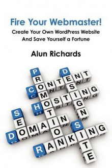Fire Your Webmaster!: Create Your Own Wordpress Website and Save Yourself a Fortune - Alun Richards
