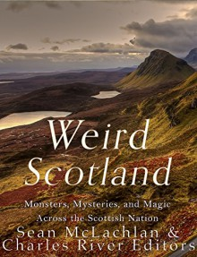 Weird Scotland: Monsters, Mysteries, and Magic Across the Scottish Nation - Charles River Editors