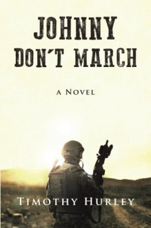 Johnny Don't March: a novel - Timothy Hurley