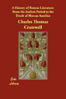 A History of Roman Literature: From the Earliest Period to the Death of Marcus Aurelius - Charles Cruttwell