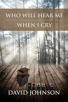 Who Will Hear Me When I Cry (The Tucker Series Book 5) - David Johnson