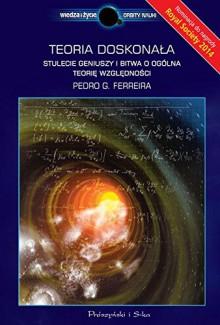 Teoria doskonala Stulecie geniuszy i bitwa o ogolna teorie wzglednosci - Pedro G. Ferreira