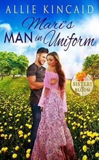 Mari's Man in Uniform: A Sweet Small-Town Romance (Sisters in Bloom Book 2) - Allie Kincaid