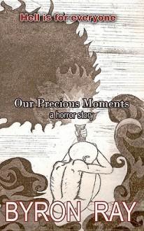 Our Precious Moments: A Horror Story - Byron Lee Ray, Joseph Paul Haines, Kahae Machado