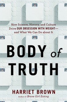 Body of Truth: Change Your Life by Changing the Way You Think about Weight and Health - Harriet Brown