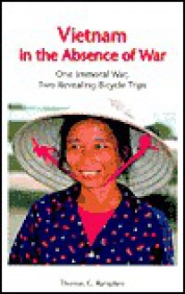Vietnam in the Absence of War: One Immoral War, Two Revealing Bicycle Trips - Thomas G. Rampton