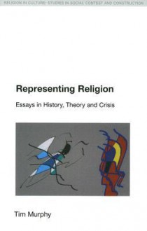 Representing Religion: Essays in History, Theory and Crisis (Religion in Culture: Studies in Social Contest and Culture) (Religion in Culture: Studies in Social Contest and Construction) - Tim Murphy