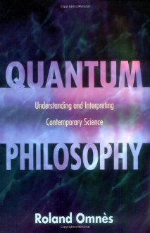 Quantum Philosophy: Understanding and Interpreting Contemporary Science - Roland Omnès