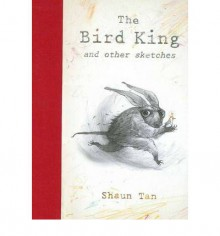 The Bird King and Other Sketches - Shaun Tan