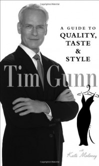 Tim Gunn: A Guide to Quality, Taste and Style (Tim Gunn's Guide to Style) - Tim Gunn, Kate Maloney