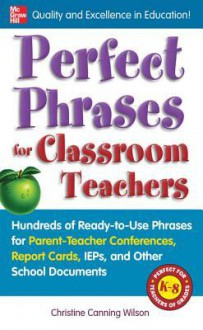 Perfect Phrases for Classroom Teachers - Christine Canning Wilson