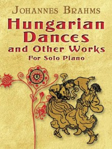 Hungarian Dances and Other Works for Solo Piano - Johannes Brahms