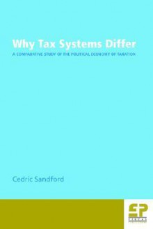Why Tax Systems Differ: A Comparative Study of the Political Economy of Taxation - Cedric Sandford
